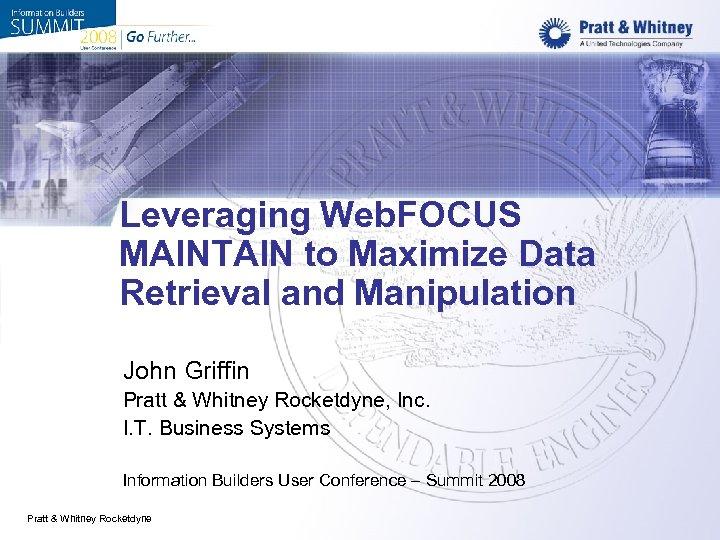 Leveraging Web. FOCUS MAINTAIN to Maximize Data Retrieval and Manipulation John Griffin Pratt &