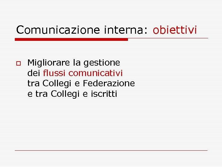 Comunicazione interna: obiettivi o Migliorare la gestione dei flussi comunicativi tra Collegi e Federazione