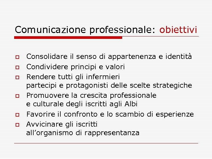 Comunicazione professionale: obiettivi o o o Consolidare il senso di appartenenza e identità Condividere