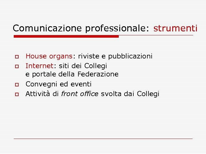 Comunicazione professionale: strumenti o o House organs: riviste e pubblicazioni Internet: siti dei Collegi
