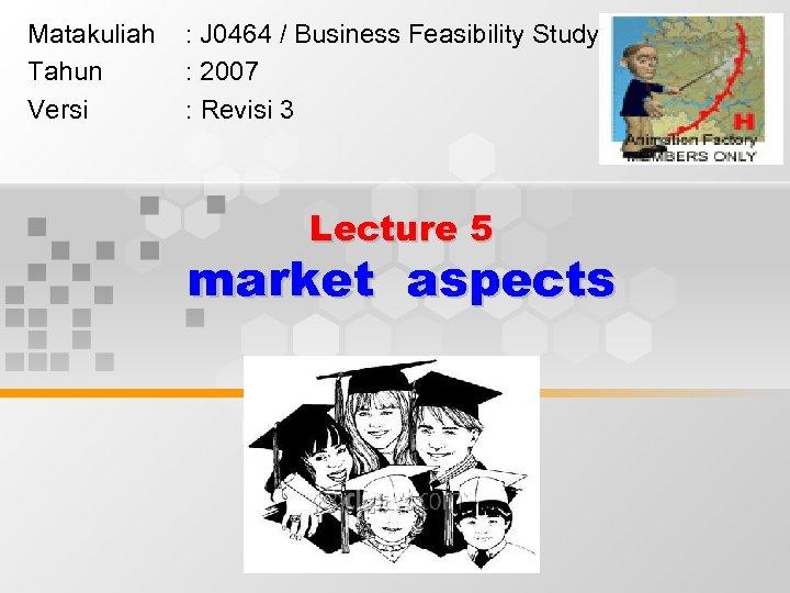 Matakuliah Tahun Versi : J 0464 / Business Feasibility Study : 2007 : Revisi