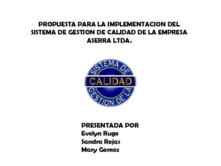PROPUESTA PARA LA IMPLEMENTACION DEL SISTEMA DE GESTION DE CALIDAD DE LA EMPRESA ASERRA