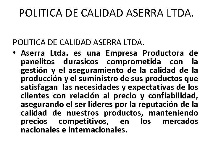 POLITICA DE CALIDAD ASERRA LTDA. • Aserra Ltda. es una Empresa Productora de panelitos