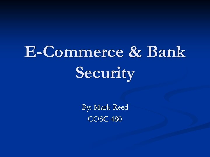 E-Commerce & Bank Security By: Mark Reed COSC 480