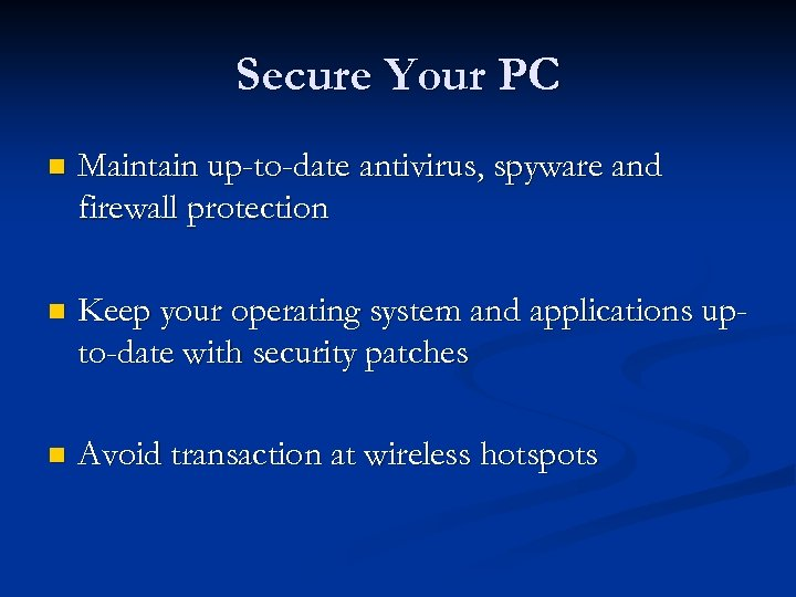 Secure Your PC n Maintain up-to-date antivirus, spyware and firewall protection n Keep your