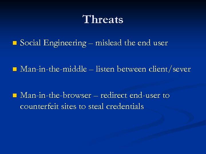 Threats n Social Engineering – mislead the end user n Man-in-the-middle – listen between