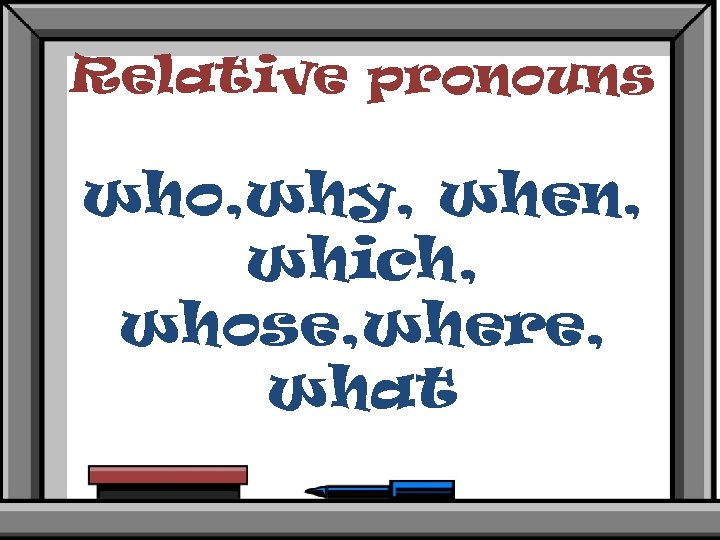 Relative pronouns who, why, when, which, whose, where, what