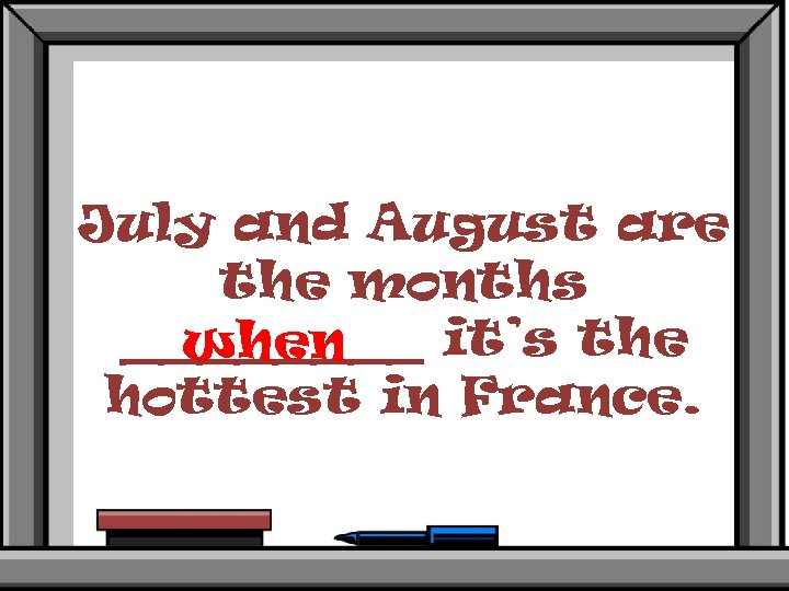 July and August are the months ____ it's the when hottest in France.