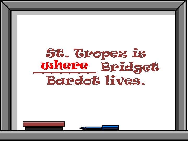 St. Tropez is where _______ Bridget Bardot lives.