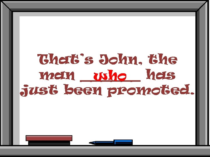 That's John, the man ______ has who just been promoted.
