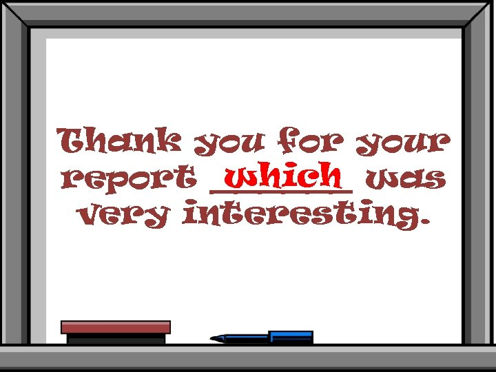 Thank you for your which report ______ was very interesting.