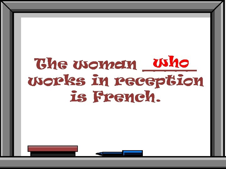 who The woman _____ works in reception is French.