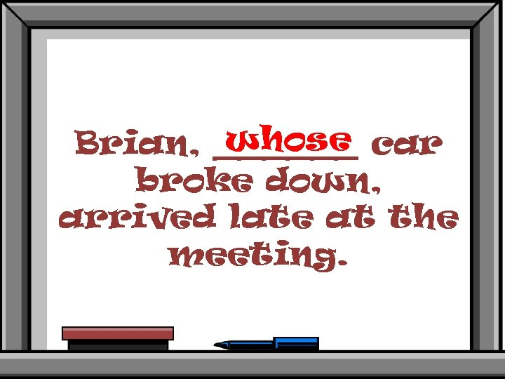 whose Brian, ______ car broke down, arrived late at the meeting.