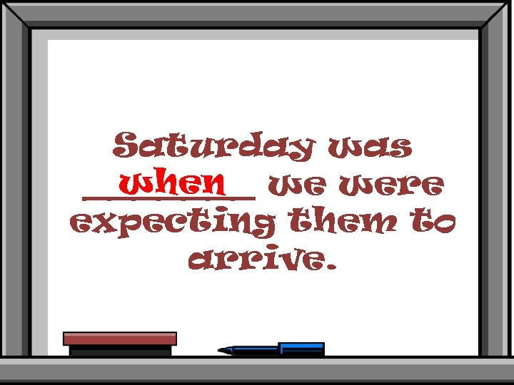 Saturday was when _______ we were expecting them to arrive.