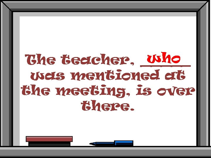 who The teacher, _____ was mentioned at the meeting, is over there.