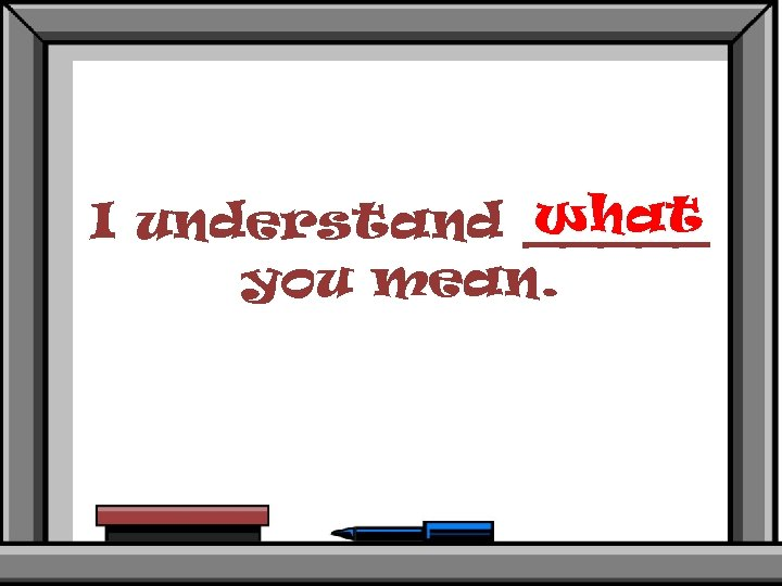what I understand _____ you mean.