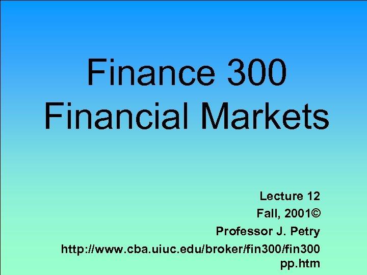 Finance 300 Financial Markets Lecture 12 Fall, 2001© Professor J. Petry http: //www. cba.