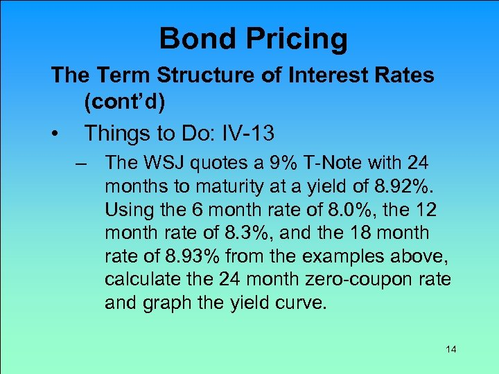 Bond Pricing The Term Structure of Interest Rates (cont'd) • Things to Do: IV-13