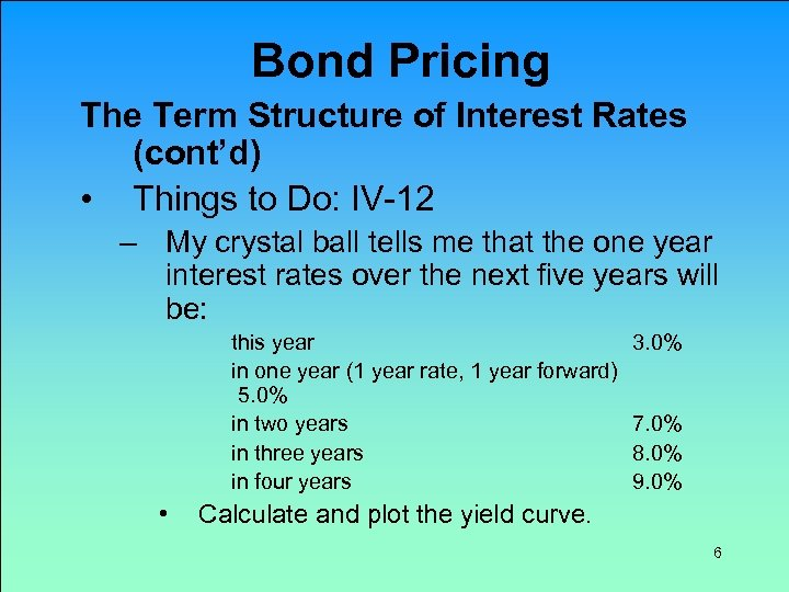 Bond Pricing The Term Structure of Interest Rates (cont'd) • Things to Do: IV-12