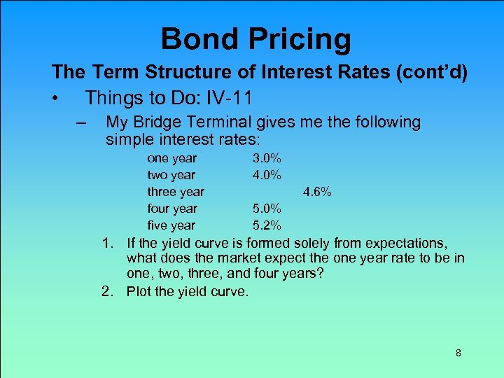Bond Pricing The Term Structure of Interest Rates (cont'd) • Things to Do: IV-11