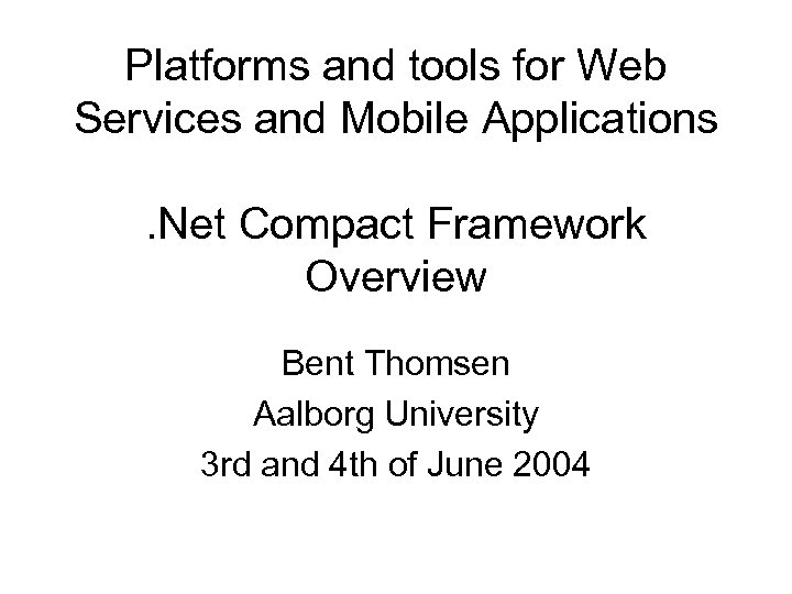 Platforms and tools for Web Services and Mobile Applications. Net Compact Framework Overview Bent