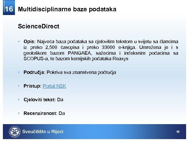 16 Multidisciplinarne baze podataka Science. Direct • Opis: Najveća baza podataka sa cjelovitim tekstom
