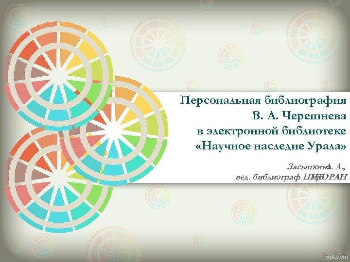 Персональная библиография В. А. Черешнева в электронной библиотеке «Научное наследие Урала» Засыпкина А. ,
