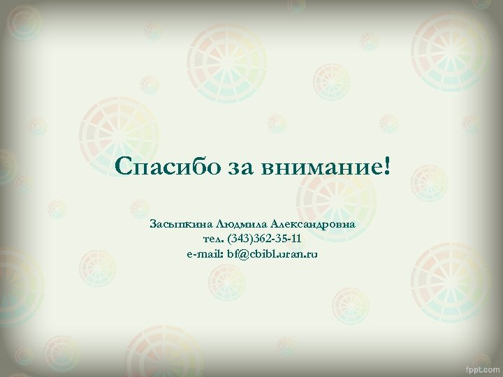 Спасибо за внимание! Засыпкина Людмила Александровна тел. (343)362 -35 -11 e-mail: bf@cbibl. uran. ru