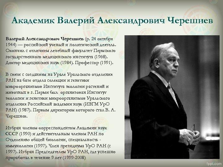 Академик Валерий Александрович Черешнев (р. 24 октября 1944) — российский ученый и политический деятель.