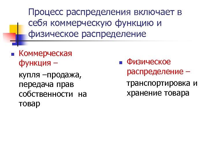 Процесс распределения включает в себя коммерческую функцию и физическое распределение n Коммерческая функция –