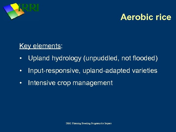 Aerobic rice Key elements: • Upland hydrology (unpuddled, not flooded) • Input-responsive, upland-adapted varieties