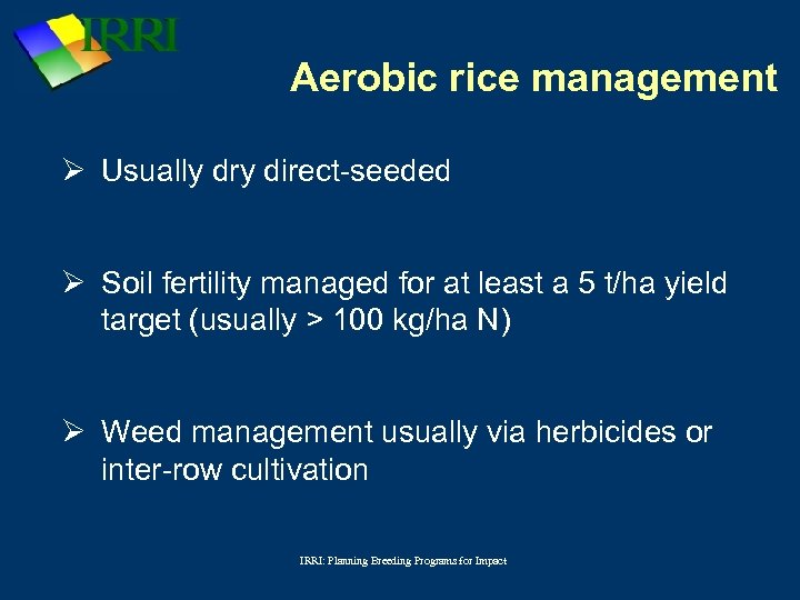 Aerobic rice management Ø Usually dry direct-seeded Ø Soil fertility managed for at least