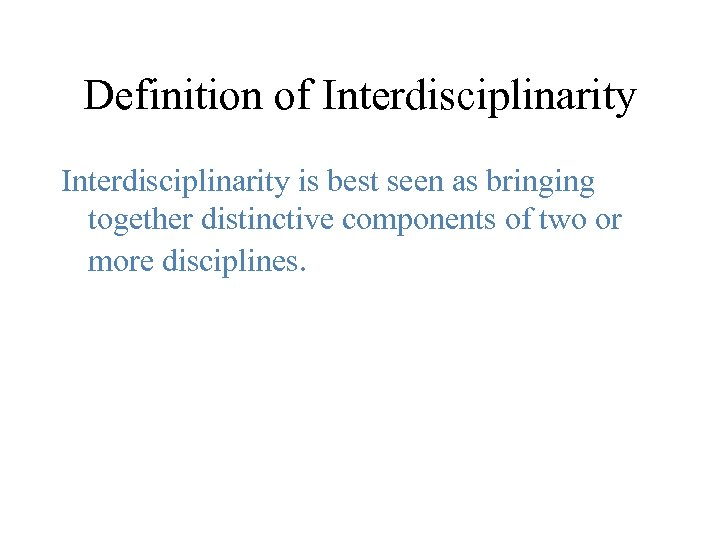 Definition of Interdisciplinarity is best seen as bringing together distinctive components of two or