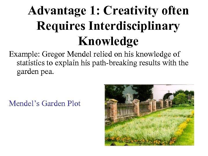 Advantage 1: Creativity often Requires Interdisciplinary Knowledge Example: Gregor Mendel relied on his knowledge