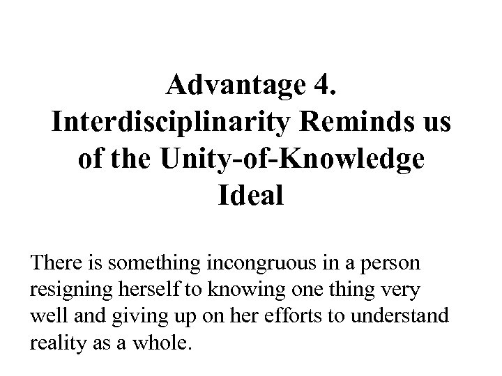 Advantage 4. Interdisciplinarity Reminds us of the Unity-of-Knowledge Ideal There is something incongruous in