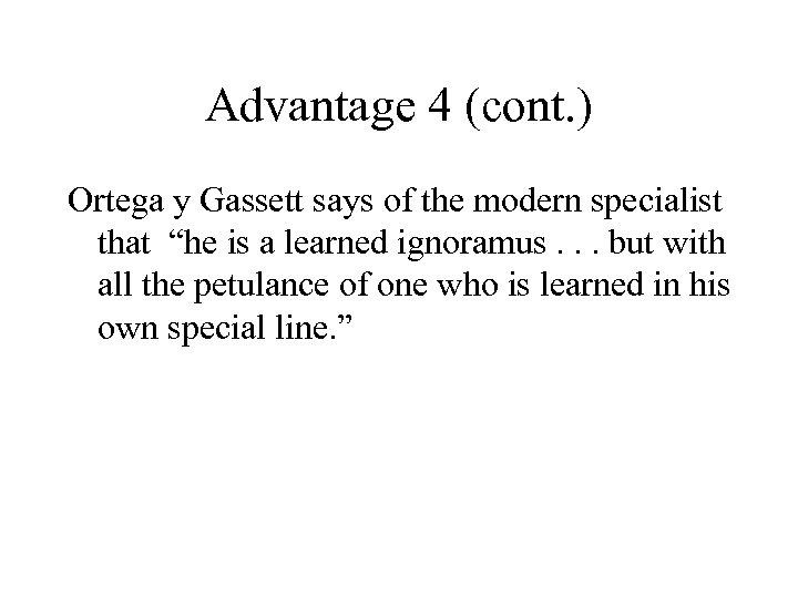 """Advantage 4 (cont. ) Ortega y Gassett says of the modern specialist that """"he"""