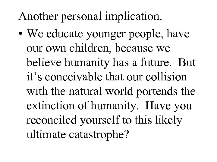Another personal implication. • We educate younger people, have our own children, because we