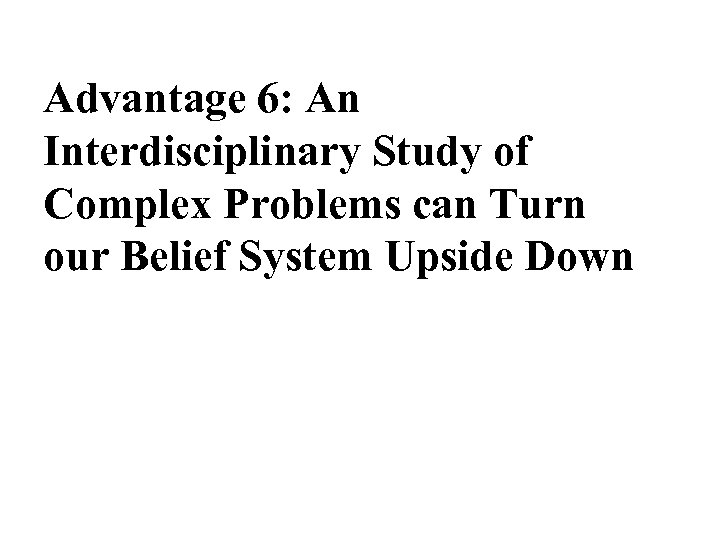 Advantage 6: An Interdisciplinary Study of Complex Problems can Turn our Belief System Upside