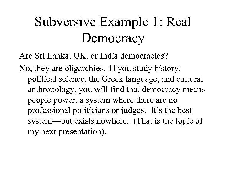 Subversive Example 1: Real Democracy Are Sri Lanka, UK, or India democracies? No, they