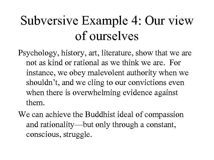 Subversive Example 4: Our view of ourselves Psychology, history, art, literature, show that we