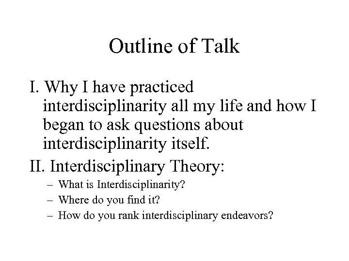 Outline of Talk I. Why I have practiced interdisciplinarity all my life and how