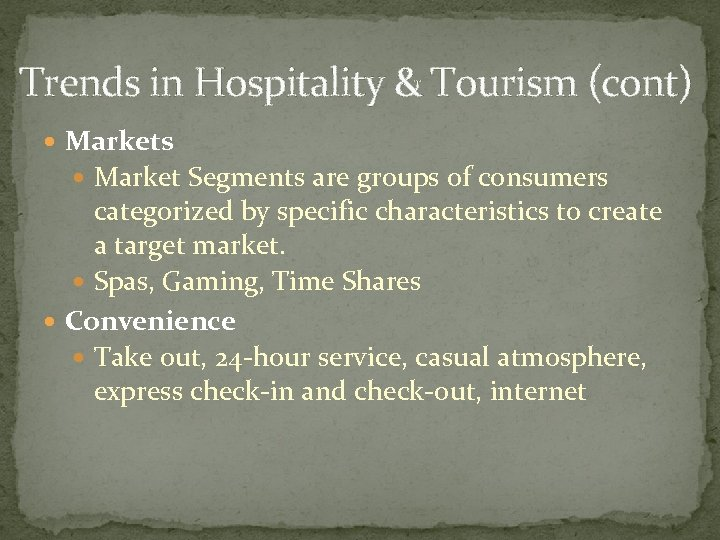 Trends in Hospitality & Tourism (cont) Markets Market Segments are groups of consumers categorized