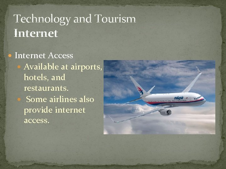 Technology and Tourism Internet Access Available at airports, hotels, and restaurants. Some airlines also