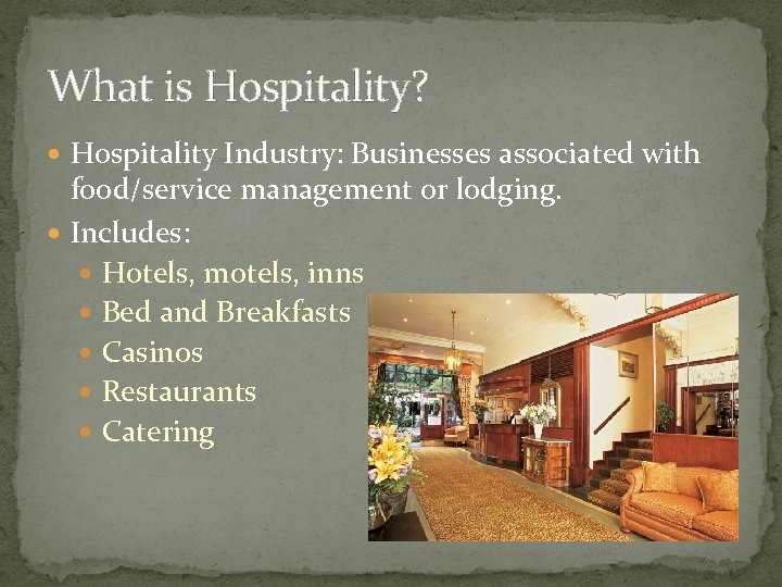 What is Hospitality? Hospitality Industry: Businesses associated with food/service management or lodging. Includes: Hotels,