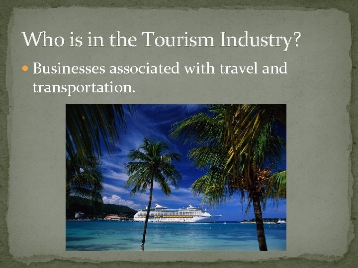 Who is in the Tourism Industry? Businesses associated with travel and transportation.