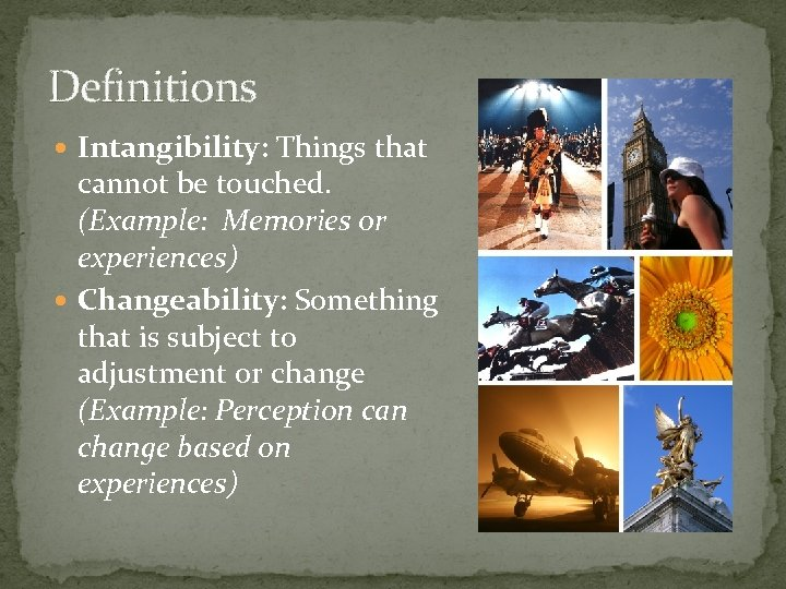 Definitions Intangibility: Things that cannot be touched. (Example: Memories or experiences) Changeability: Something that