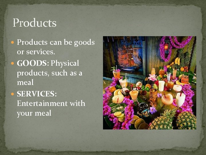 Products can be goods or services. GOODS: Physical products, such as a meal SERVICES: