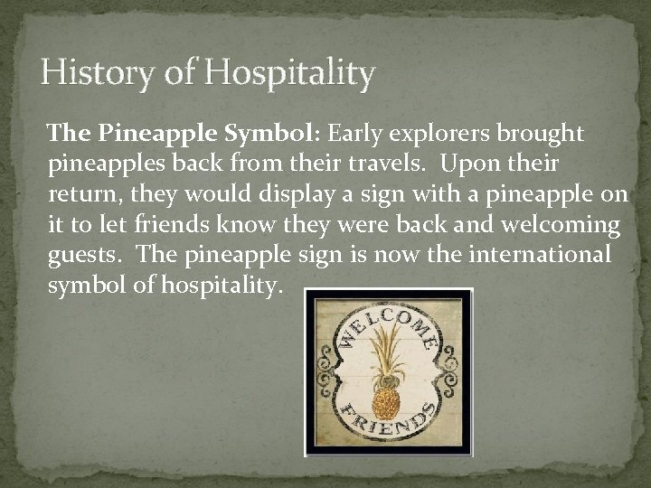 History of Hospitality The Pineapple Symbol: Early explorers brought pineapples back from their travels.