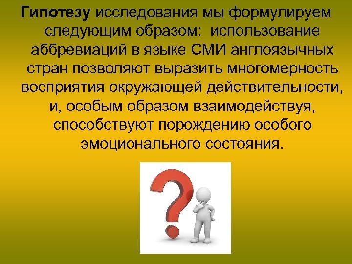 Гипотезу исследования мы формулируем следующим образом: использование аббревиаций в языке СМИ англоязычных стран позволяют
