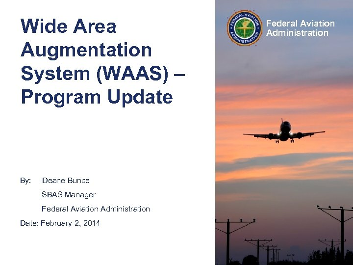 Wide Area Augmentation System (WAAS) – Program Update By: Deane Bunce SBAS Manager Federal